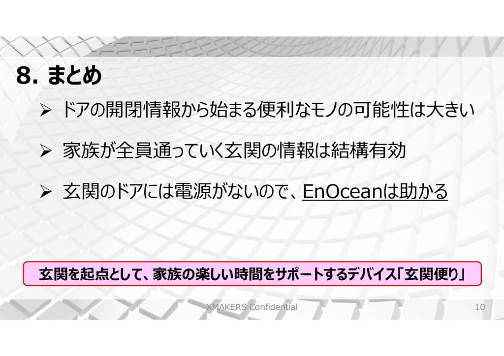 10 8. まとめ XMAKERS Confidential  ドアの開閉情報から始まる便利...