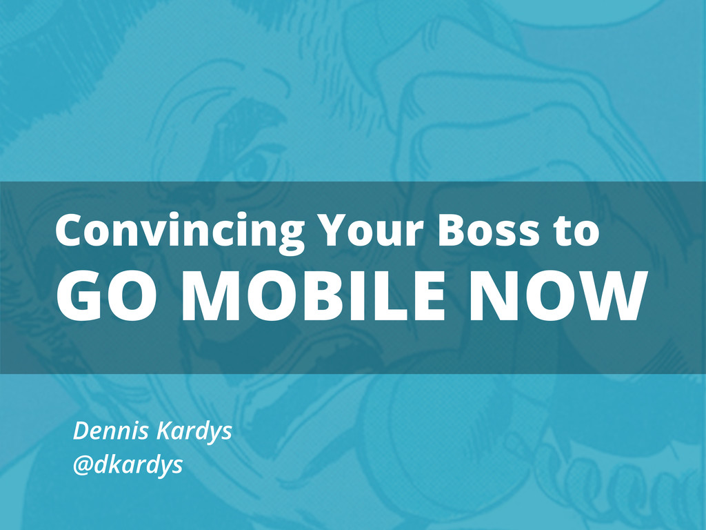 Convincing Your Boss to GO MOBILE NOW Dennis Ka...