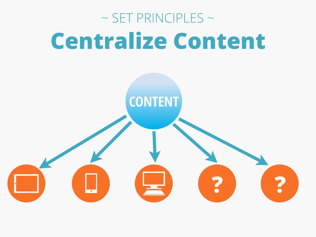 Centralize Content CONTENT ? ? ~ SET PRINCIPLES...