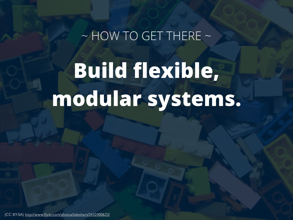 Build flexible, modular systems. ~ HOW TO GET TH...