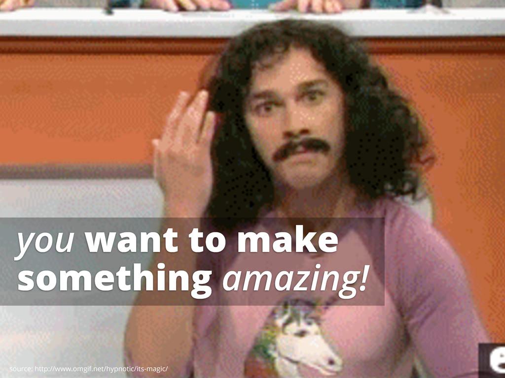 you want to make something amazing! source: htt...