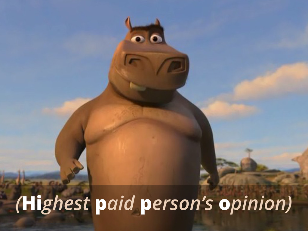 (Highest paid person's opinion)