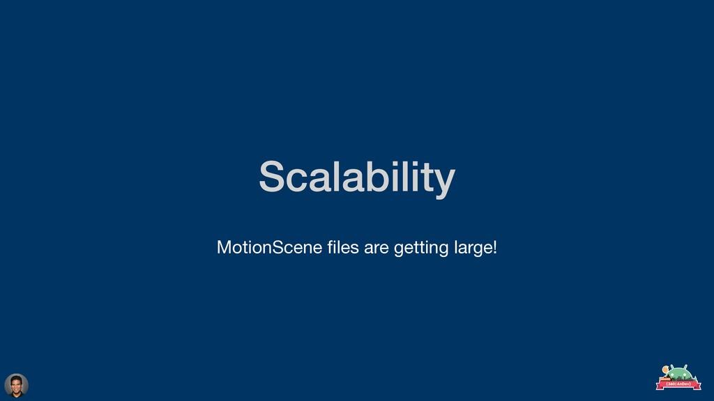 Scalability  MotionScene fi les are getting la...