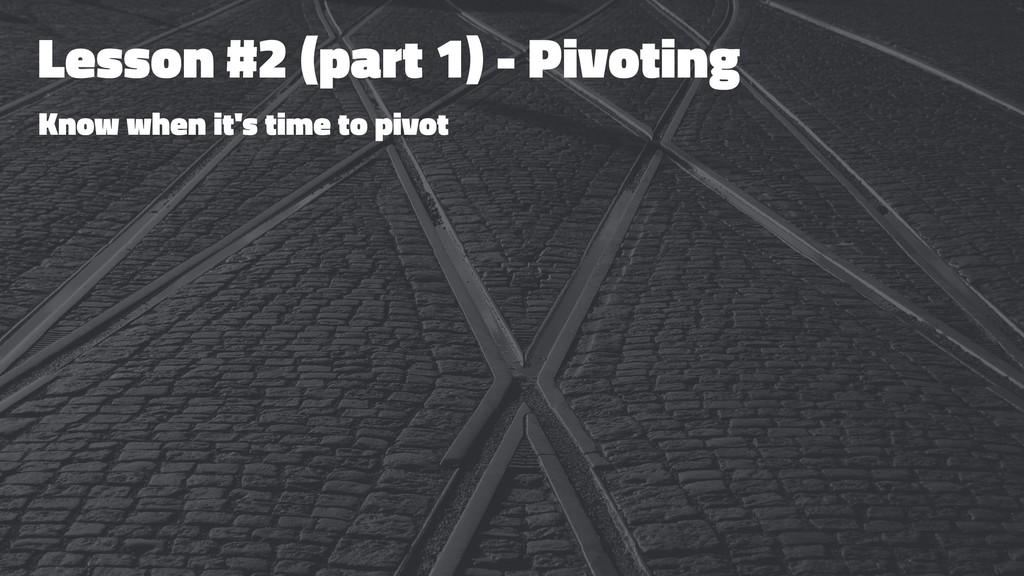 Lesson #2 (part 1) - Pivoting Know when it's ti...