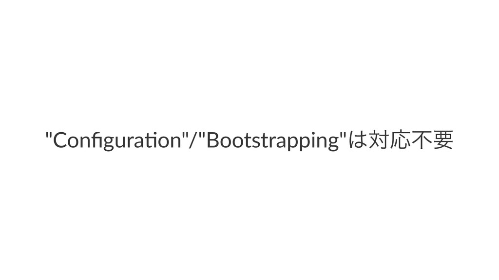 """Configura*on""/""Bootstrapping""͸ରԠෆཁ"