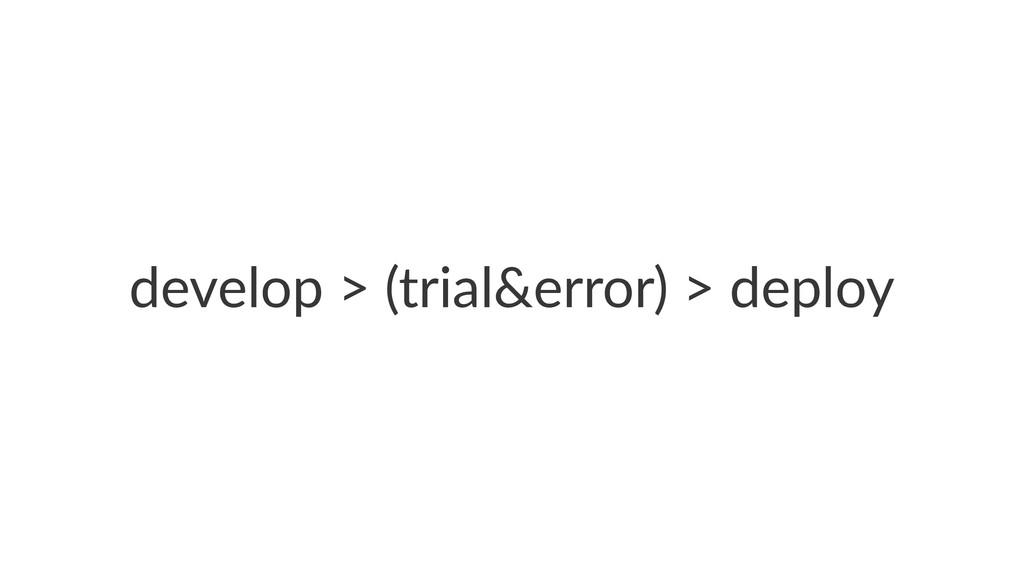 develop'>'(trial&error)'>'deploy
