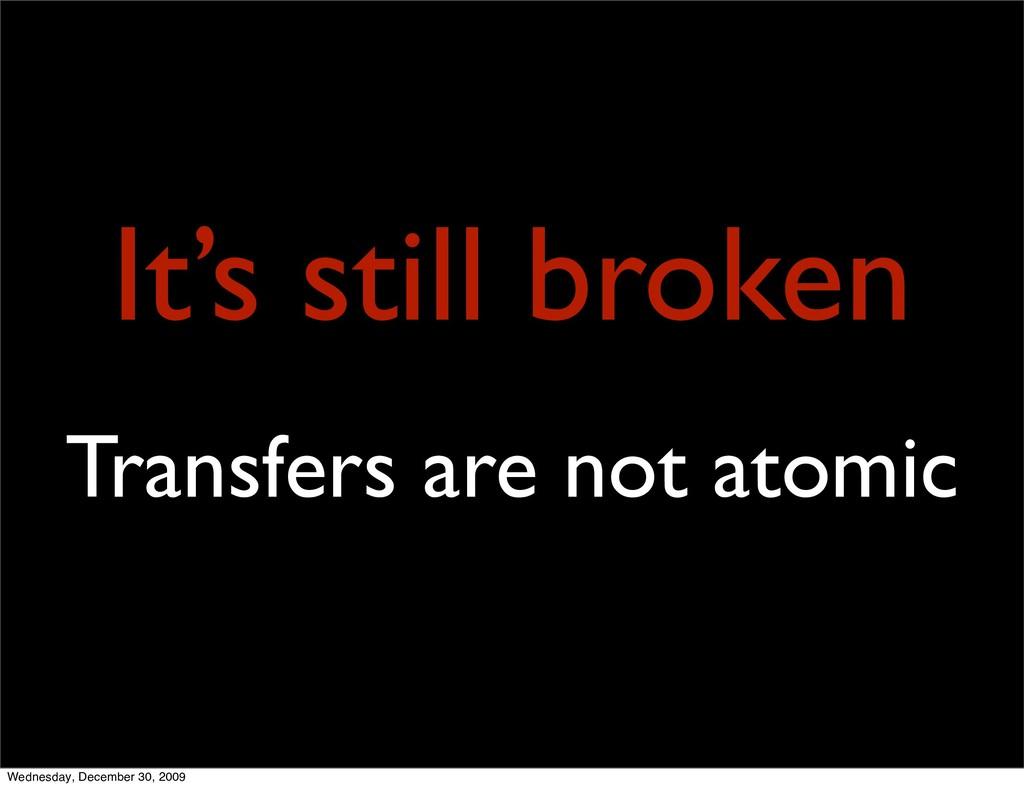 It's still broken Transfers are not atomic Wedn...