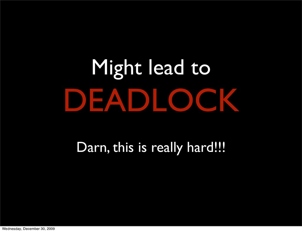 Might lead to DEADLOCK Darn, this is really har...