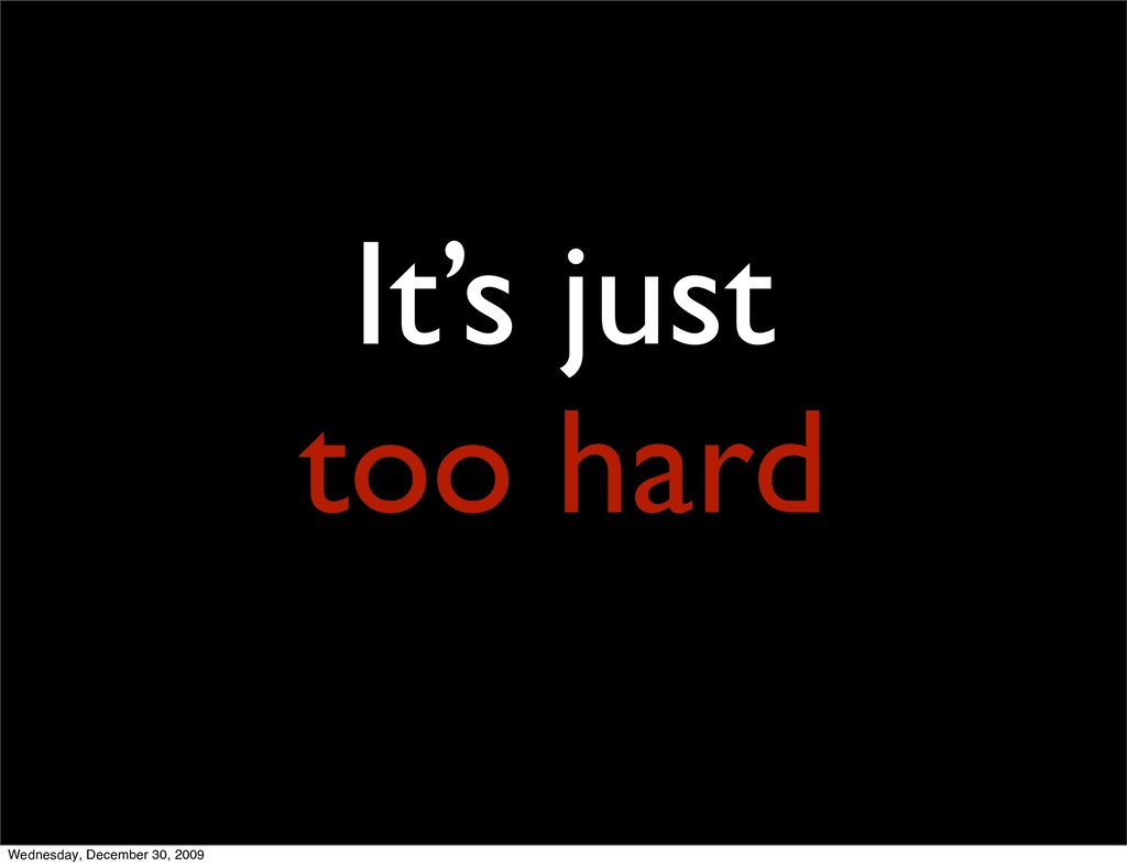 It's just too hard Wednesday, December 30, 2009