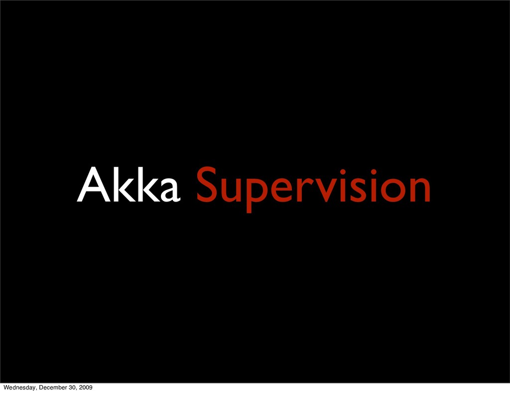 Akka Supervision Wednesday, December 30, 2009