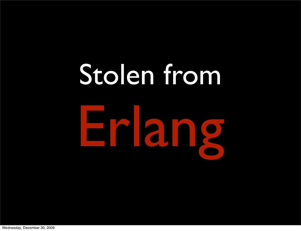 Stolen from Erlang Wednesday, December 30, 2009