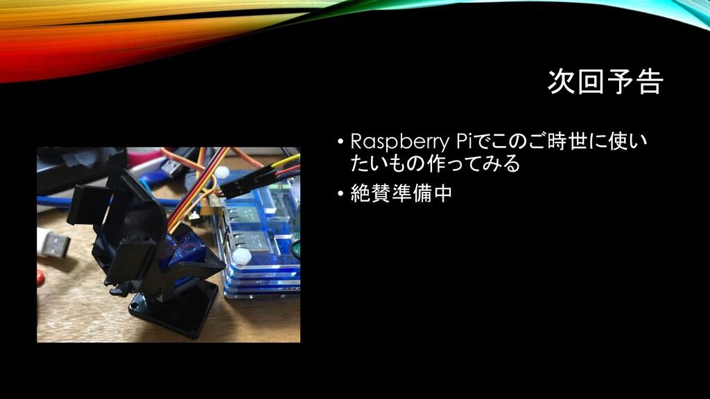 次回予告 • Raspberry Piでこのご時世に使い たいもの作ってみる • 絶賛準備中