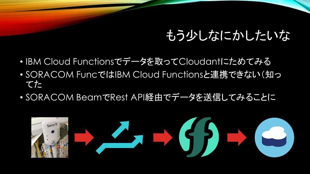 もう少しなにかしたいな • IBM Cloud Functionsでデータを取ってClouda...