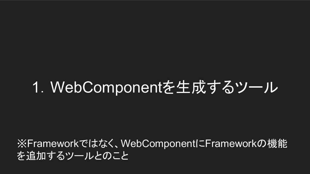 1.WebComponentを生成するツール ※Frameworkではなく、WebCompon...