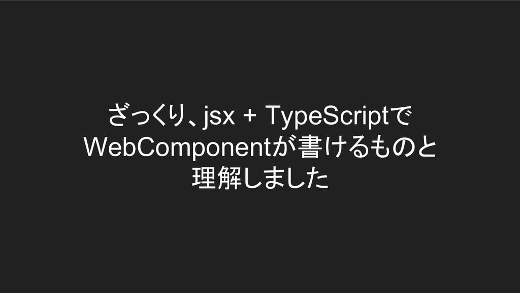 ざっくり、jsx + TypeScriptで WebComponentが書けるものと 理解しま...