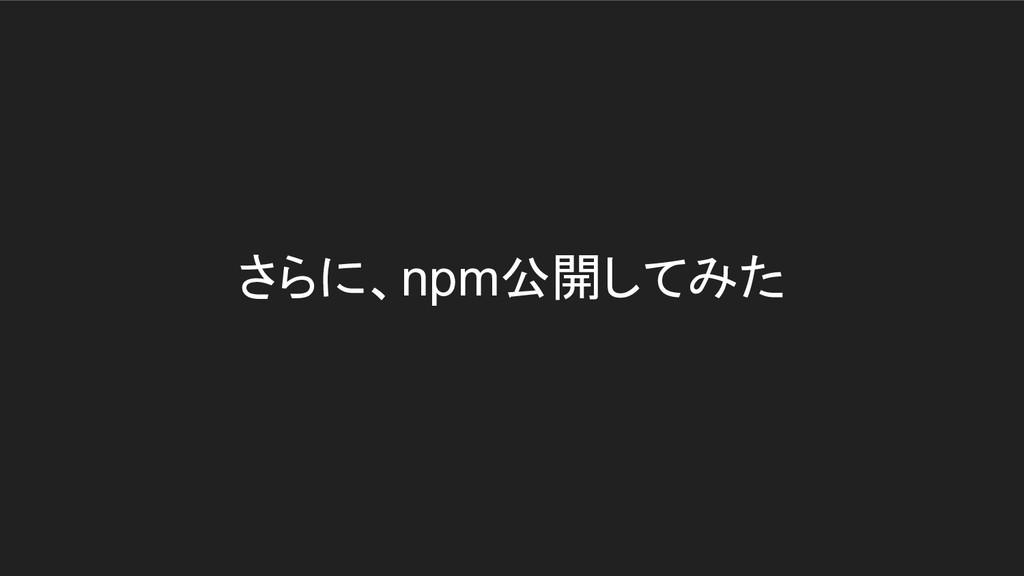 さらに、npm公開してみた
