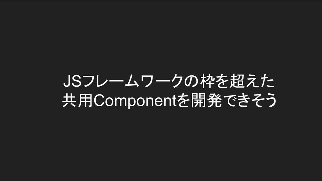 JSフレームワークの枠を超えた 共用Componentを開発できそう