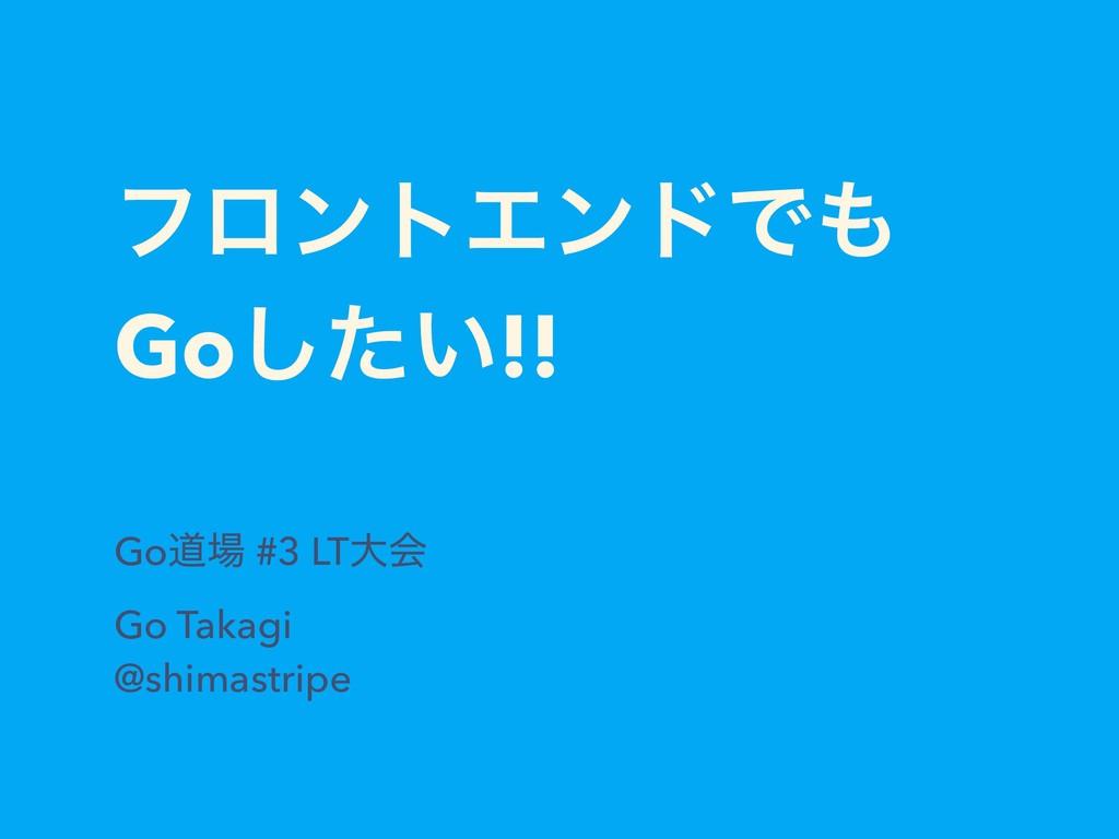 ϑϩϯτΤϯυͰ Go͍ͨ͠!! Goಓ #3 LTେձ Go Takagi @shima...