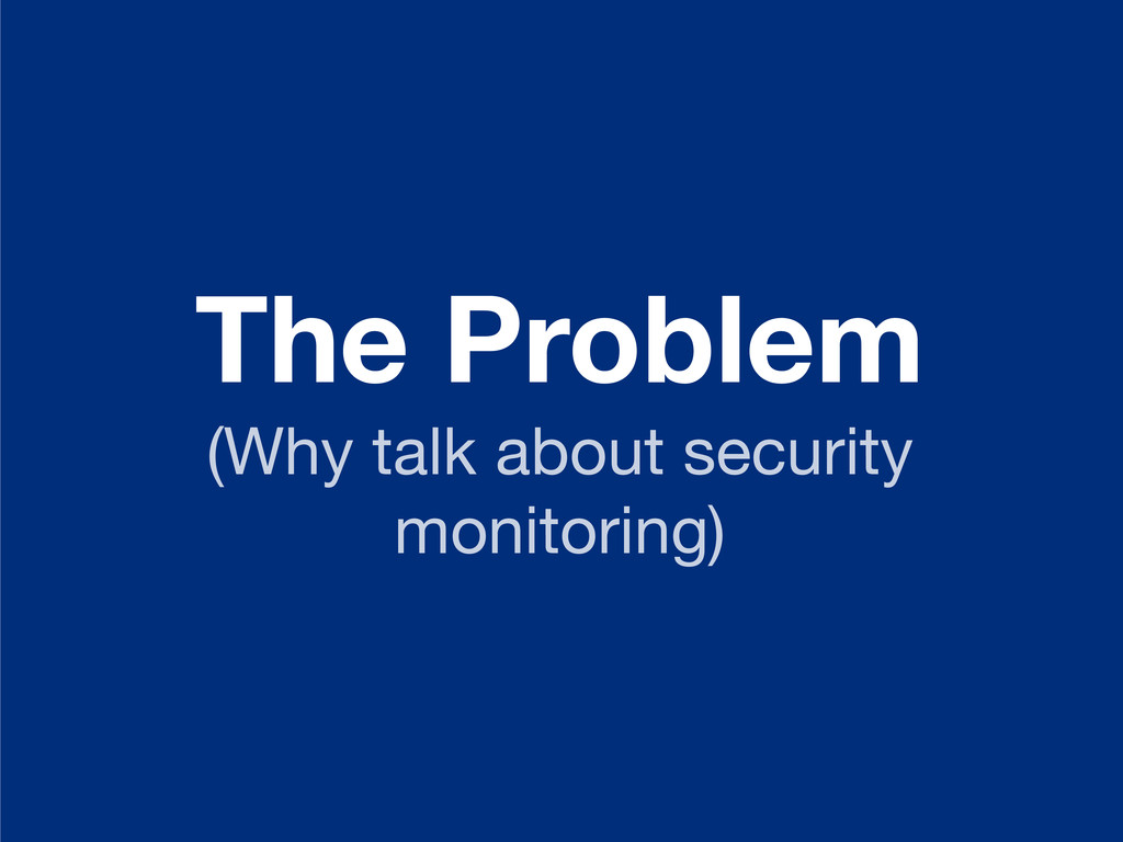 The Problem (Why talk about security monitoring)
