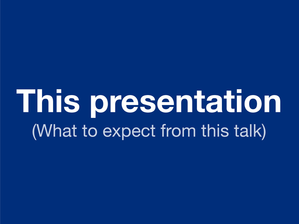 This presentation (What to expect from this tal...