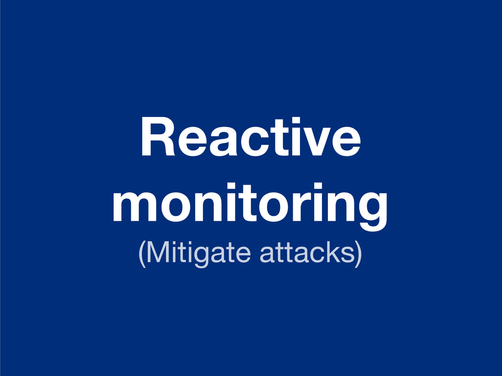 Reactive monitoring (Mitigate attacks)