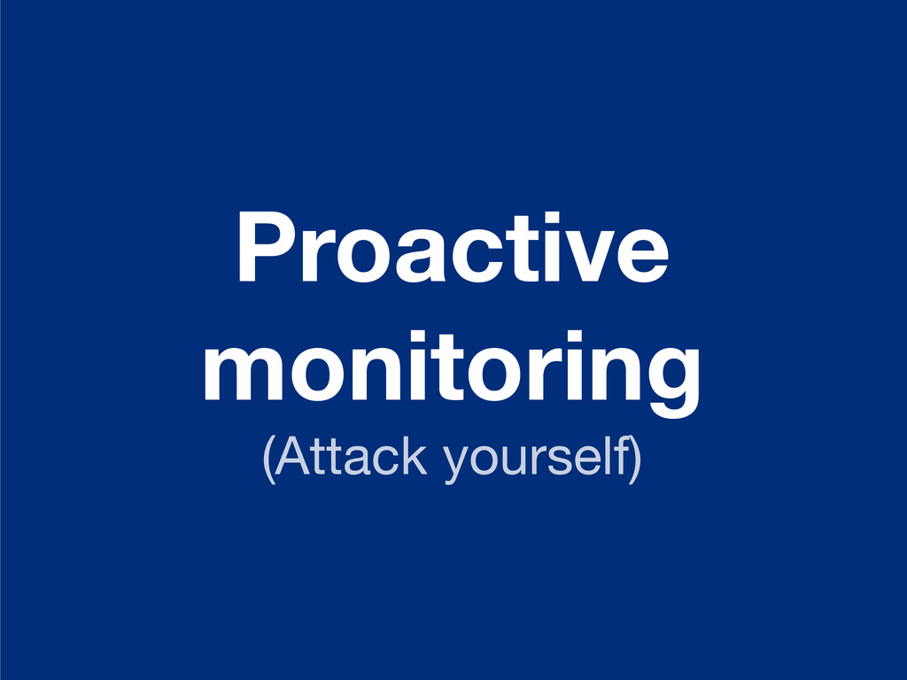 Proactive monitoring (Attack yourself)
