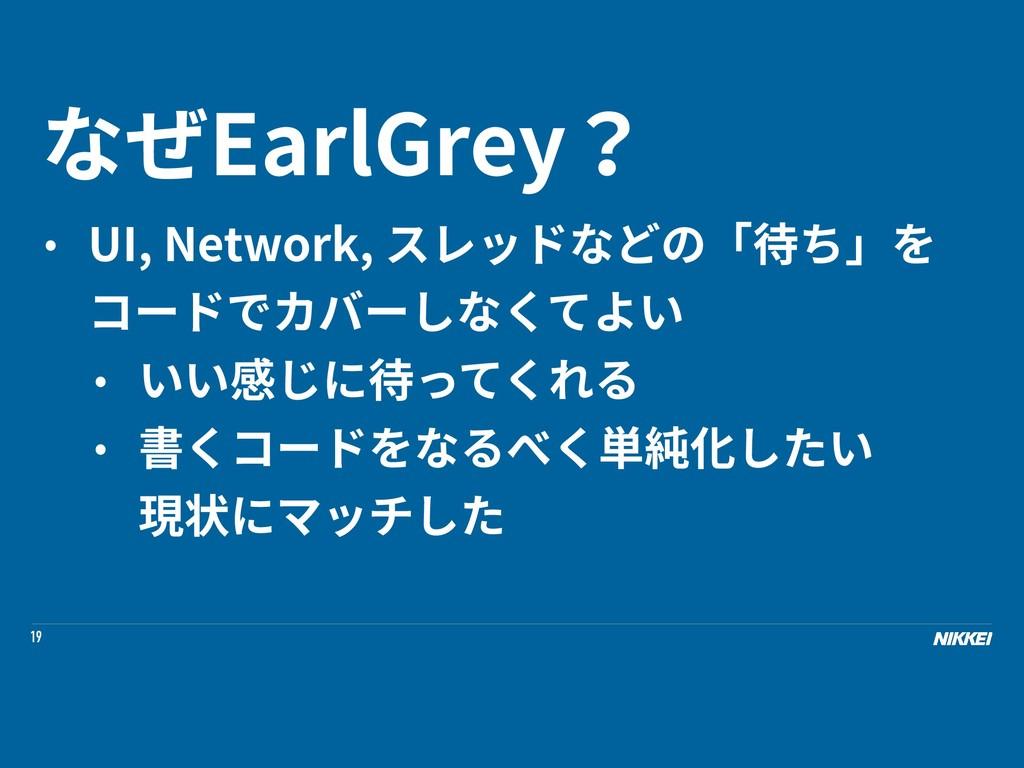 19 なぜEarlGrey? • UI, Network, スレッドなどの「待ち」を コードで...