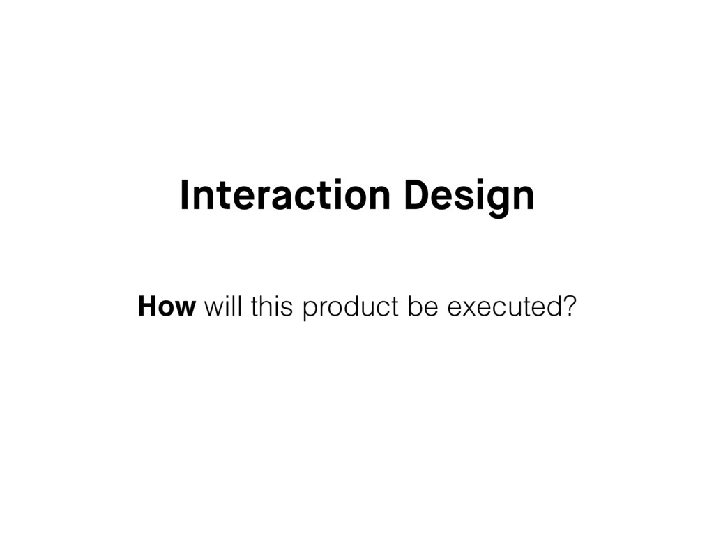 Interaction Design How will this product be exe...