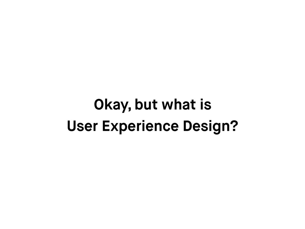 Okay, but what is User Experience Design?