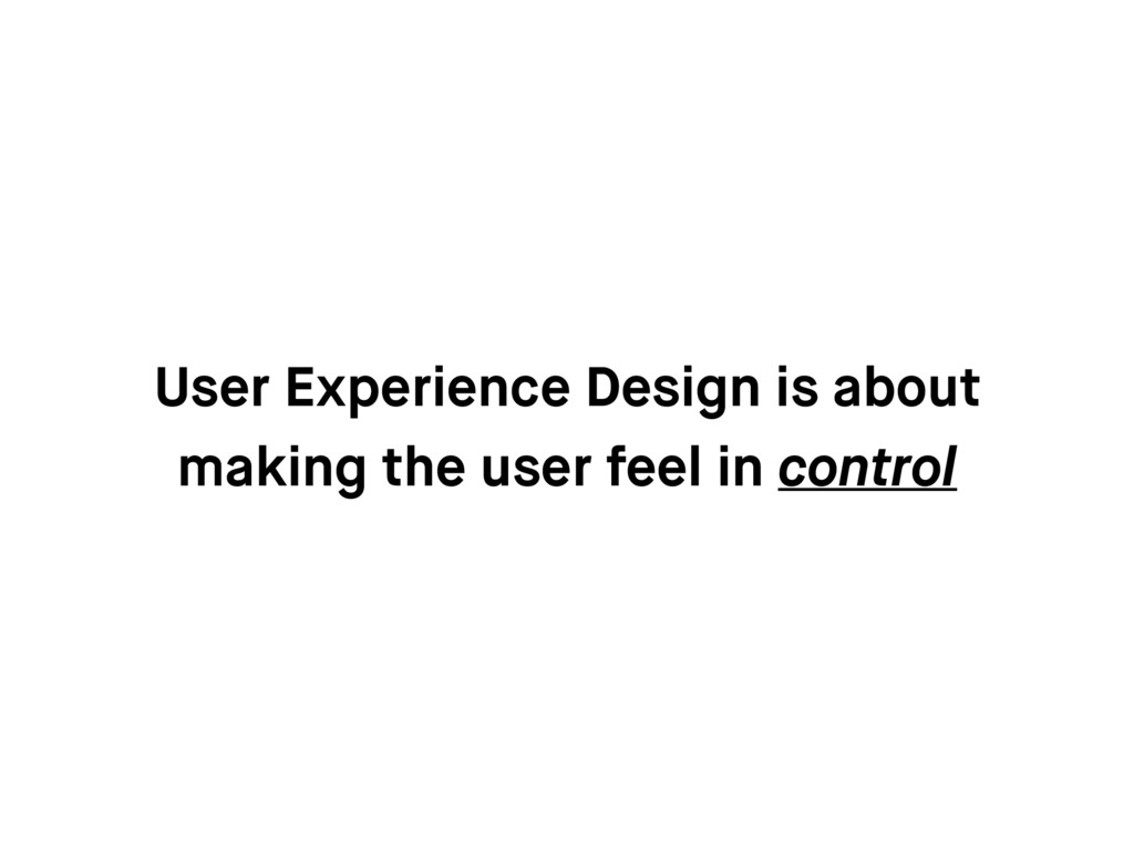 User Experience Design is about making the user...