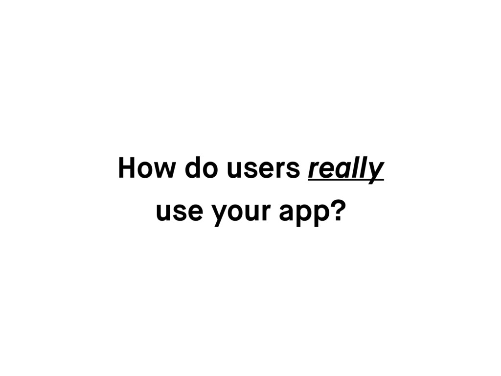 How do users really use your app?