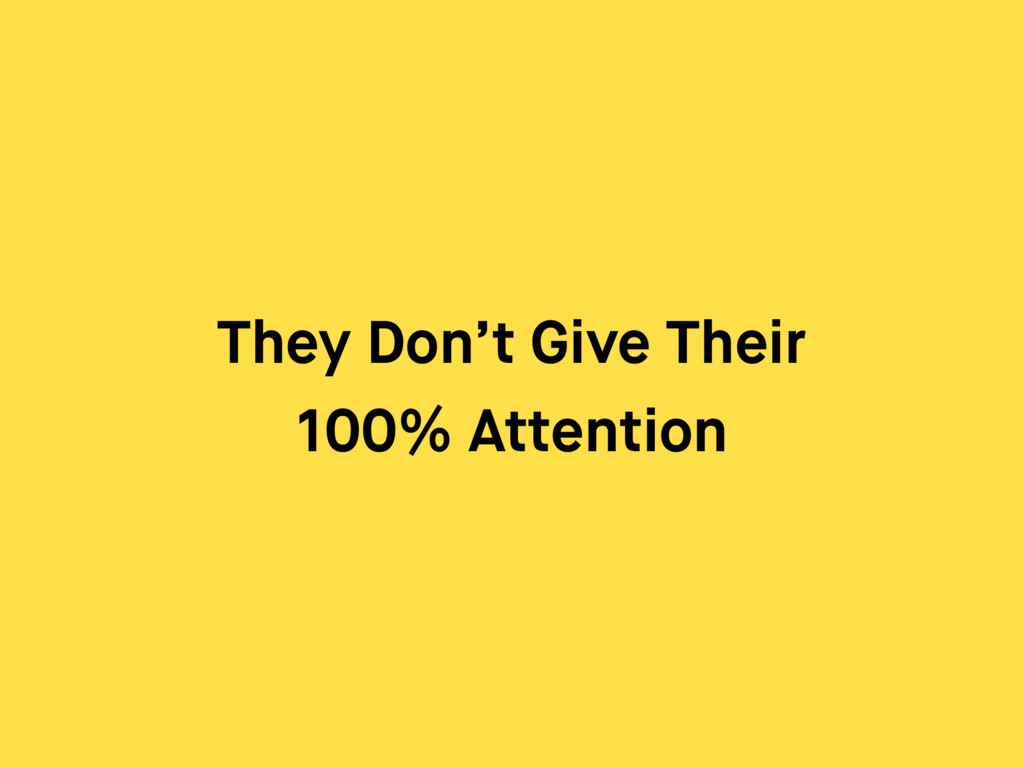 They Don't Give Their 100% Attention