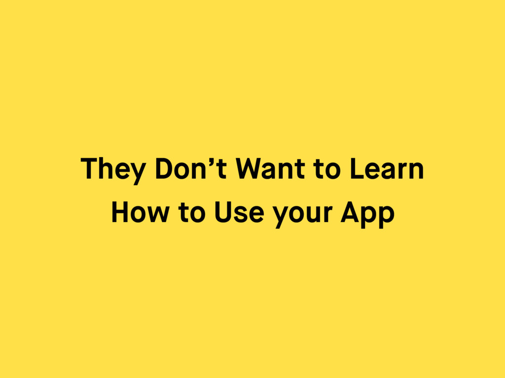 They Don't Want to Learn How to Use your App