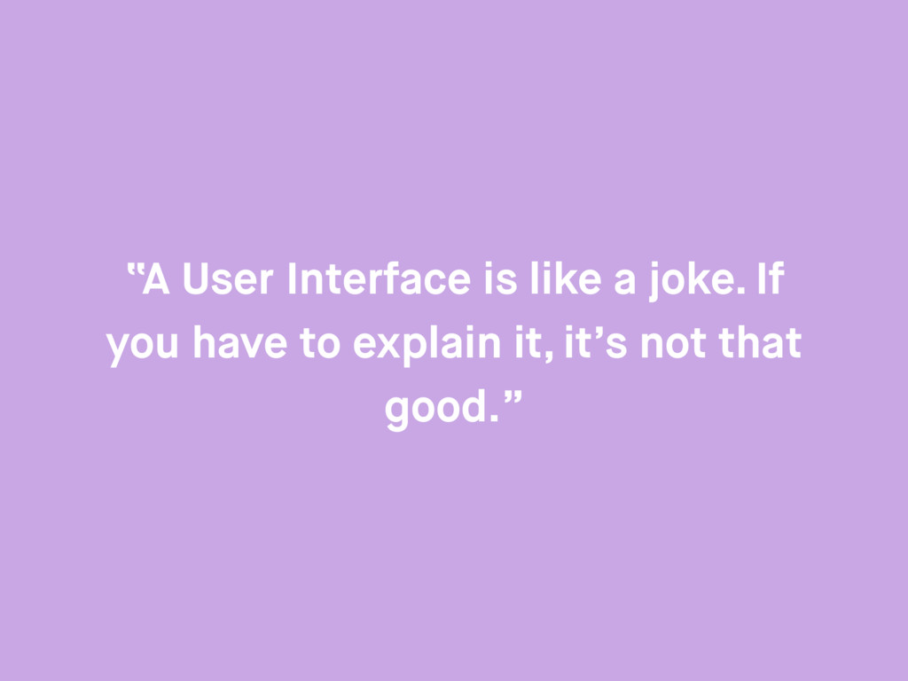 """""""A User Interface is like a joke. If you have t..."""