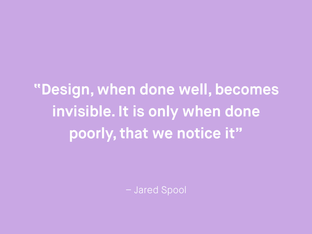 """– Jared Spool """"Design, when done well, becomes ..."""