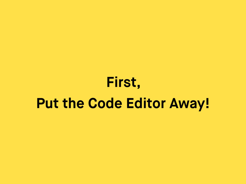 First, Put the Code Editor Away!