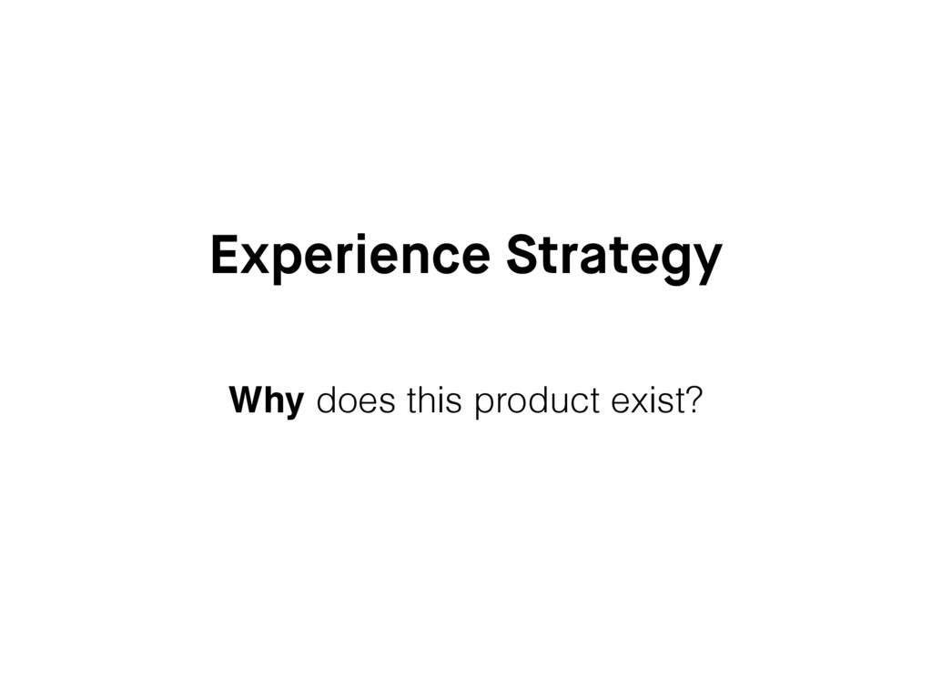Experience Strategy Why does this product exist?