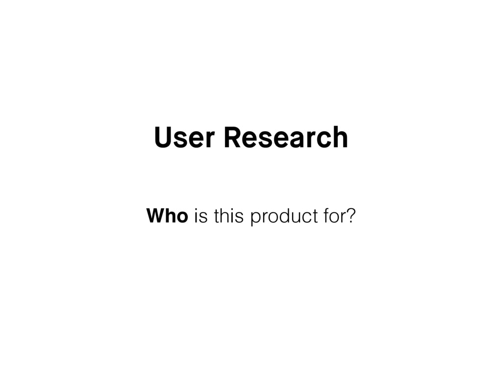 User Research Who is this product for?