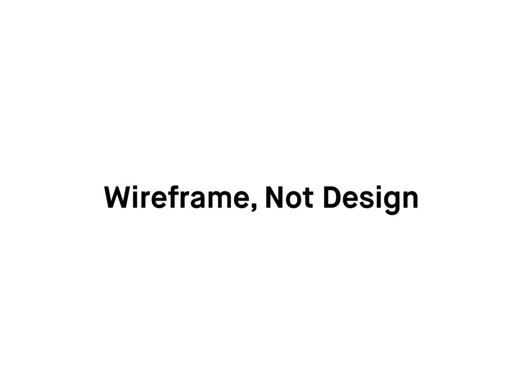 Wireframe, Not Design