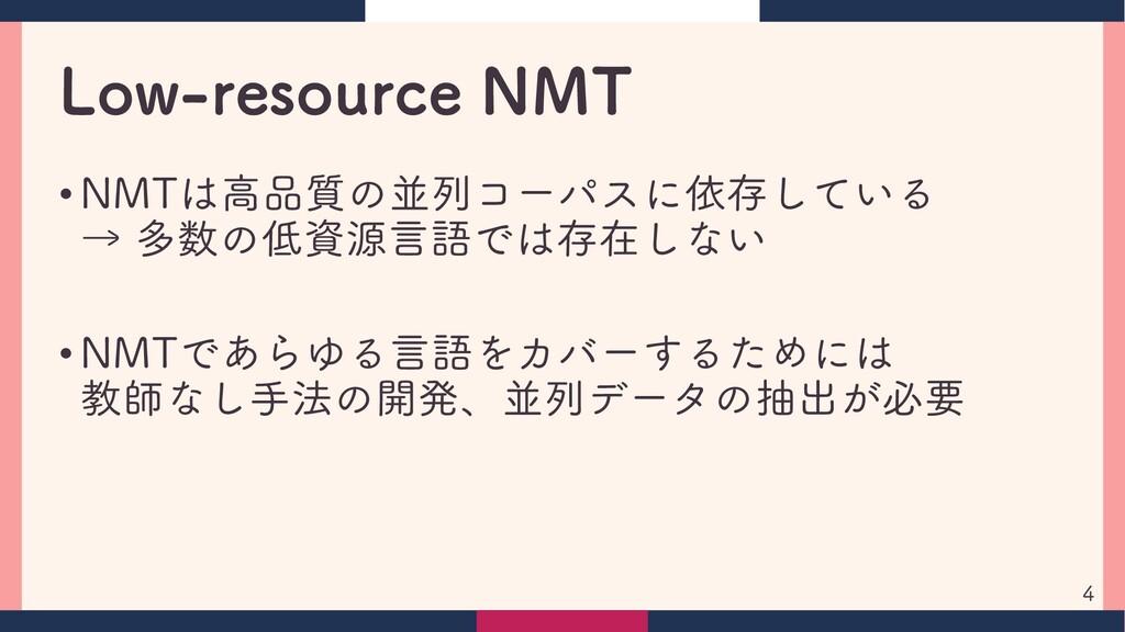 Low-resource NMT • NMTは高品質の並列コーパスに依存している → 多数の低...