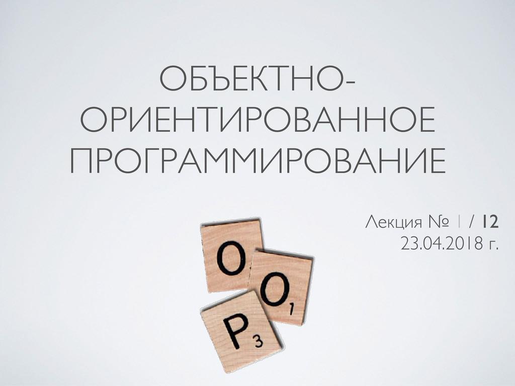 ОБЪЕКТНО- ОРИЕНТИРОВАННОЕ ПРОГРАММИРОВАНИЕ Лекц...