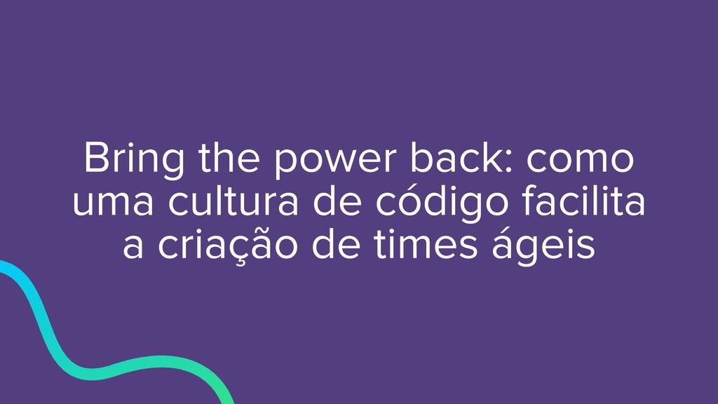 Bring the power back: como uma cultura de códig...