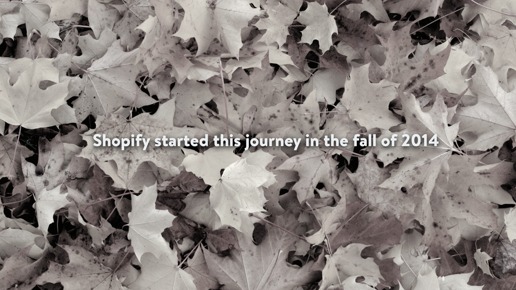 Shopify started this journey in the fall of 201...
