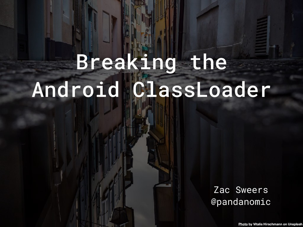 Breaking the Android ClassLoader Zac Sweers @pa...