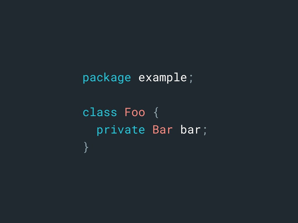 package example; class Foo { private Bar bar; }a