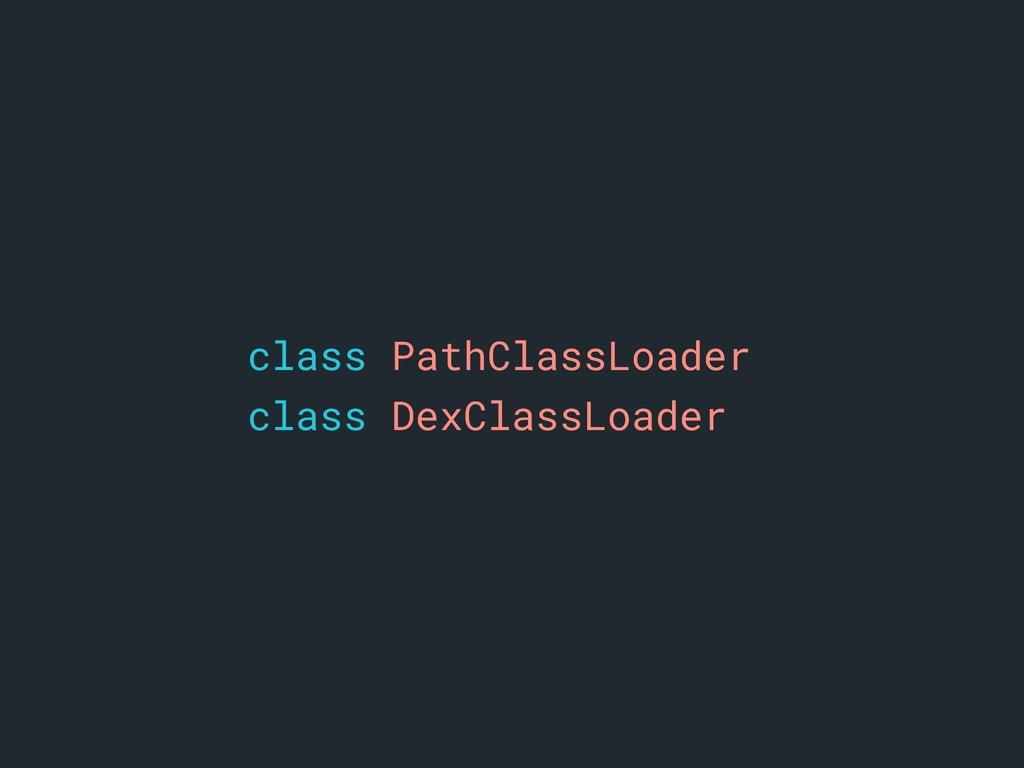 class PathClassLoader class DexClassLoader