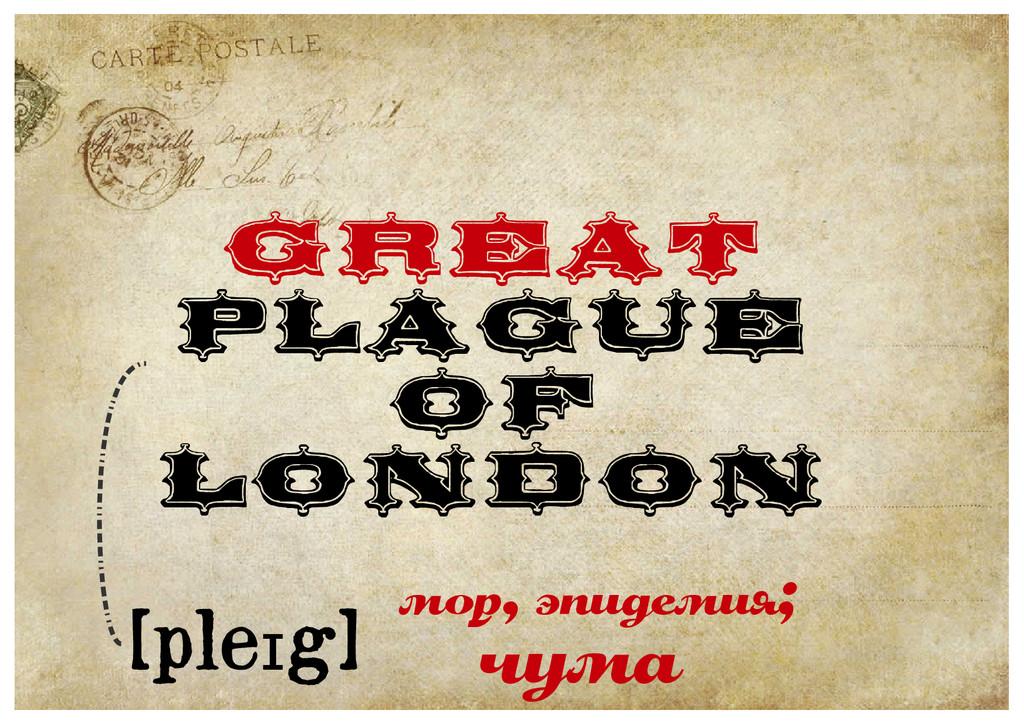 Great Plague of London мор, эпидемия; [pleɪg] ч...