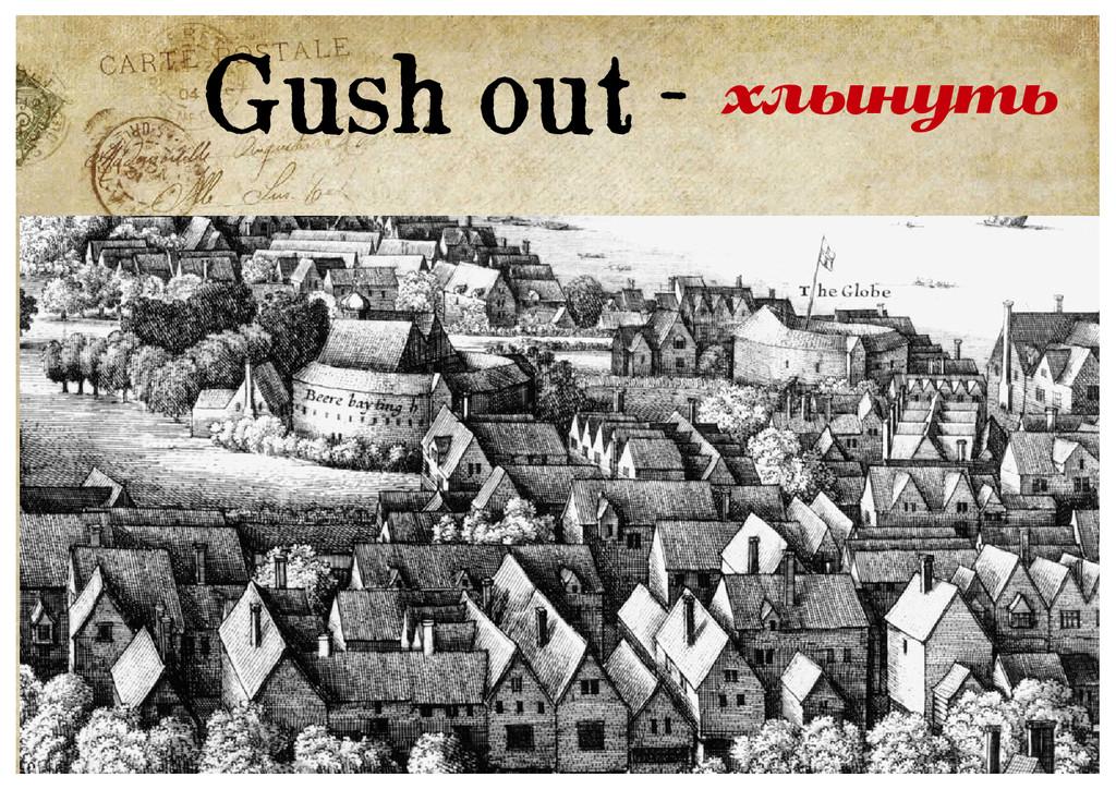Gush out - хлынуть
