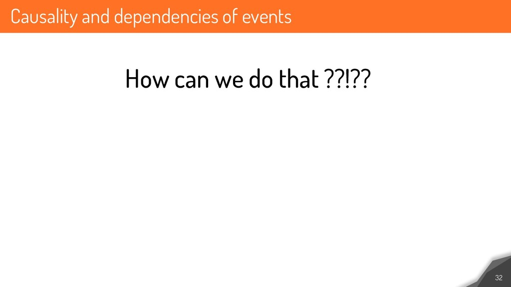 Causality and dependencies of events 32 How can...