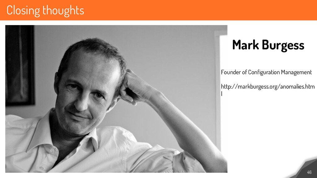 Closing thoughts 46 Mark Burgess Founder of Con...